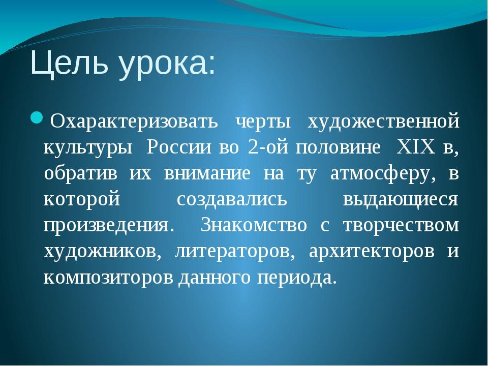 Цель урока: Охарактеризовать черты художественной культуры России во 2-ой пол...