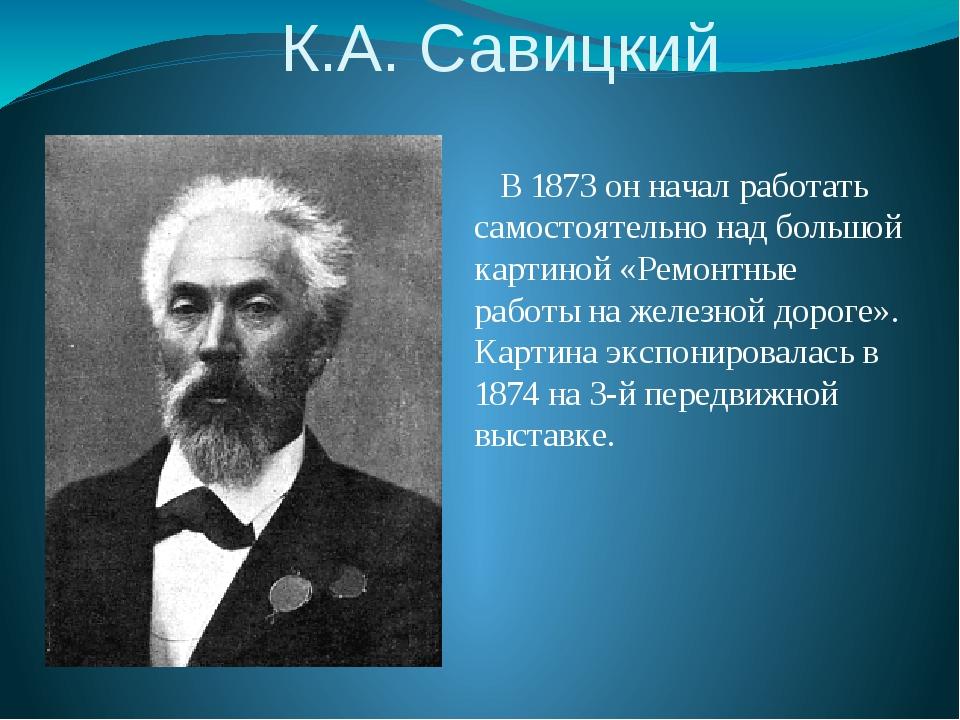 К.А. Савицкий В 1873 он начал работать самостоятельно над большой картиной «Р...