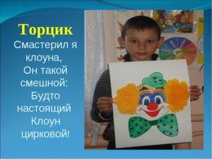 Торцик Смастерил я клоуна, Он такой смешной: Будто настоящий Клоун цирковой!