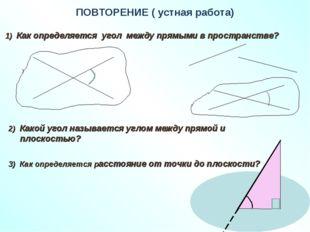 ПОВТОРЕНИЕ ( устная работа) 1) Как определяется угол между прямыми в простран