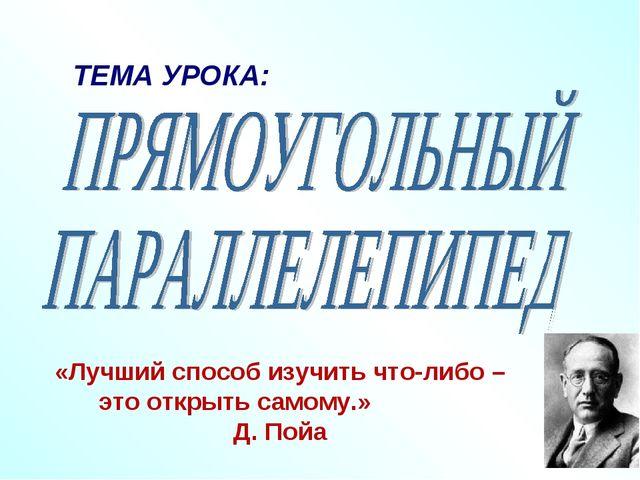 ТЕМА УРОКА: «Лучший способ изучить что-либо – это открыть самому.» Д. Пойа
