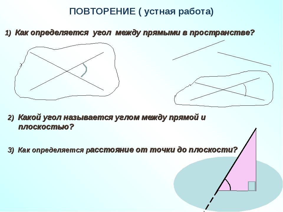 ПОВТОРЕНИЕ ( устная работа) 1) Как определяется угол между прямыми в простран...