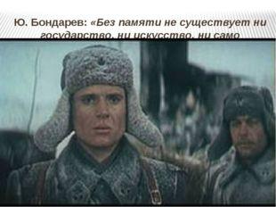 Ю. Бондарев: «Без памяти не существует ни государство, ни искусство, ни само