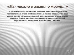 «Мы писали о жизни, о жизни…» По словам Чингиза Айтматова, «человек без памят
