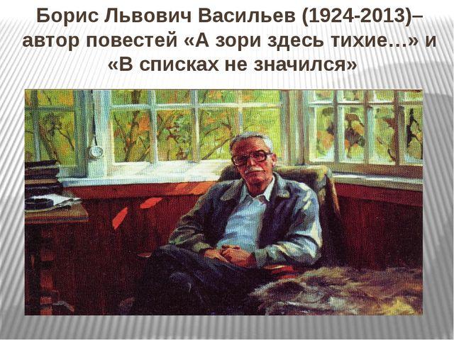 Борис Львович Васильев (1924-2013)– автор повестей «А зори здесь тихие…» и «В...