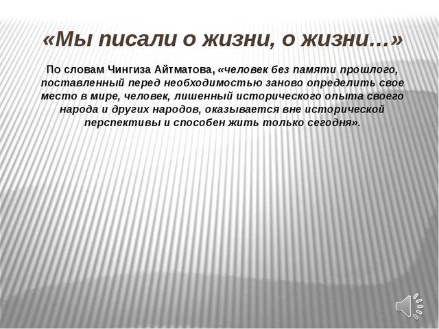«Мы писали о жизни, о жизни…» По словам Чингиза Айтматова, «человек без памят...