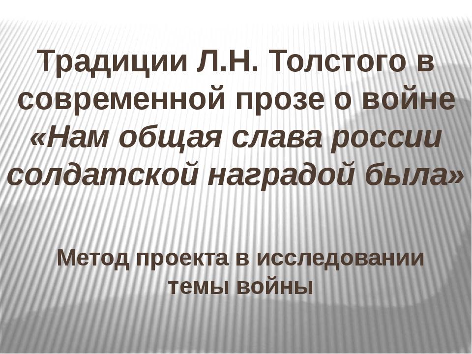 Традиции Л.Н. Толстого в современной прозе о войне «Нам общая слава россии с...