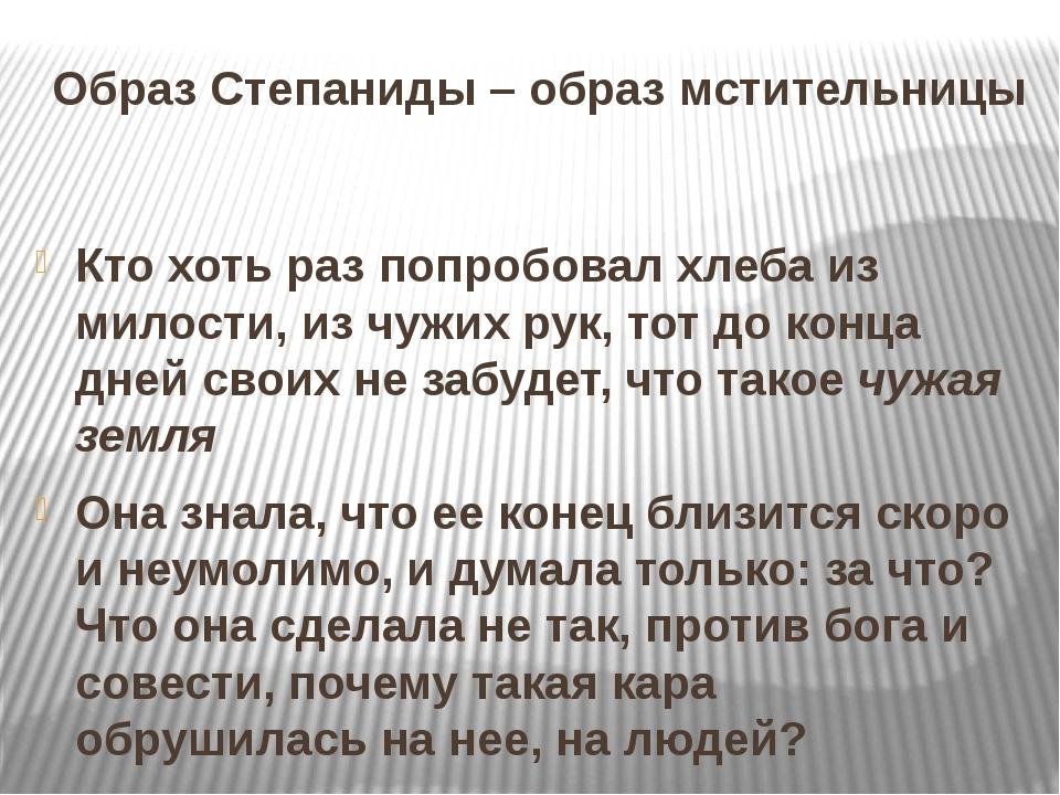 Образ Степаниды – образ мстительницы Кто хоть раз попробовал хлеба из милости...