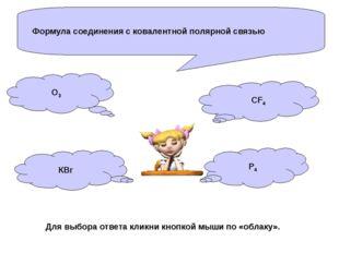 Формула соединения с ковалентной полярной связью О3 КBr P4 CF4 Для выбора отв