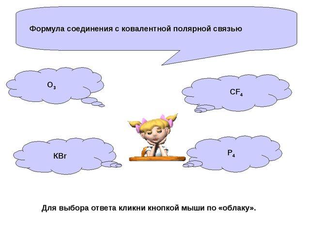 Формула соединения с ковалентной полярной связью О3 КBr P4 CF4 Для выбора отв...
