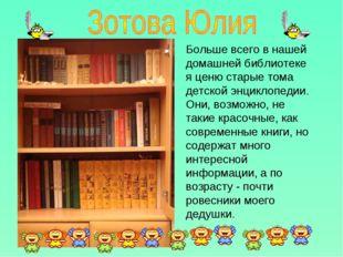 Больше всего в нашей домашней библиотеке я ценю старые тома детской энциклопе