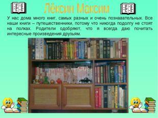 У нас дома много книг, самых разных и очень познавательных. Все наши книги –