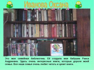 Это моя семейная библиотека. Её создала моя бабушка Раиса Андреевна. Здесь оч