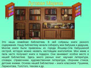 Это наша семейная библиотека. В ней собраны книги разного содержания. Нашу би