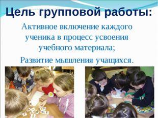 Цель групповой работы: Активное включение каждого ученика в процесс усвоения