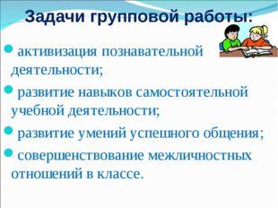 Задачи групповой работы: активизация познавательной деятельности; развитие н