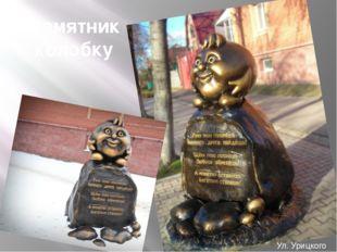 Памятник колобку Ул. Урицкого