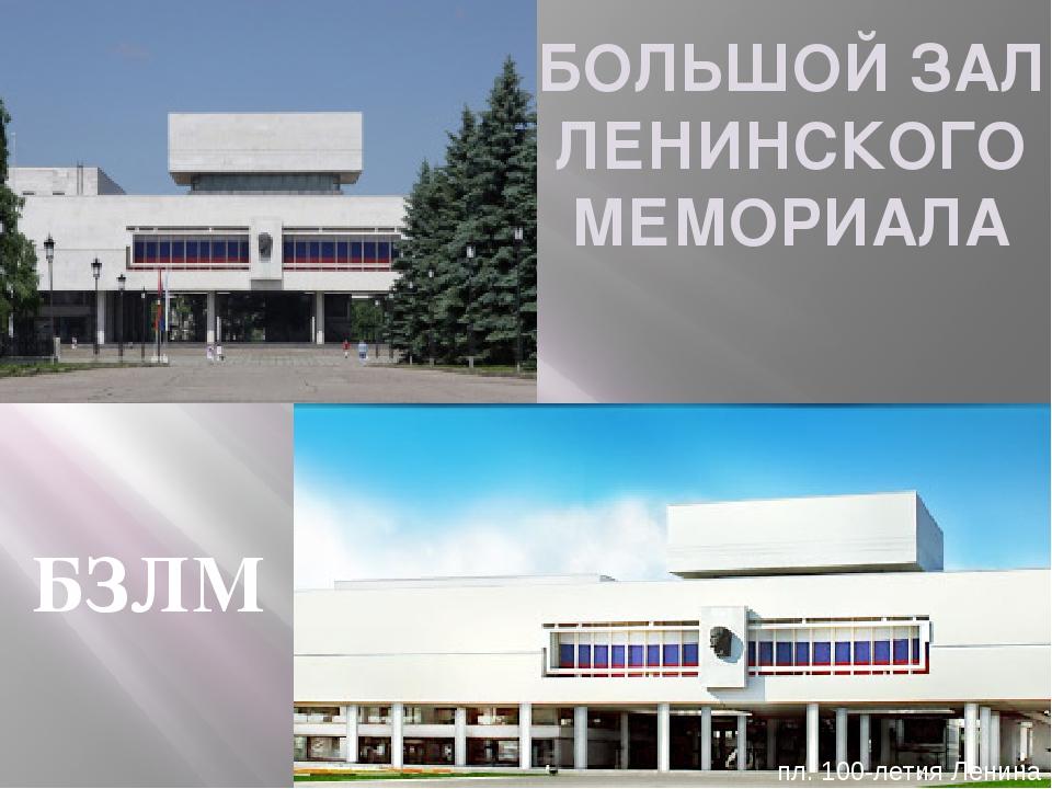 БОЛЬШОЙ ЗАЛ ЛЕНИНСКОГО МЕМОРИАЛА пл. 100-летия Ленина БЗЛМ
