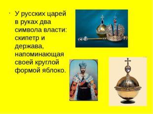 У русских царей в руках два символа власти: скипетр и держава, напоминающая с