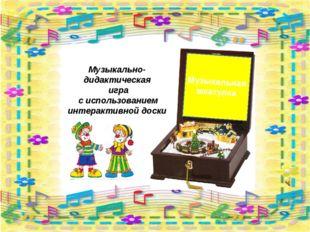 Музыкальная шкатулка Музыкально-дидактическая игра с использованием интеракти