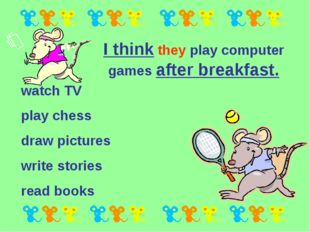 I think they play computer games after breakfast. watch TV play chess draw pi