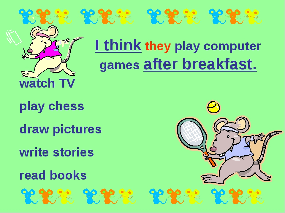 I think they play computer games after breakfast. watch TV play chess draw pi...