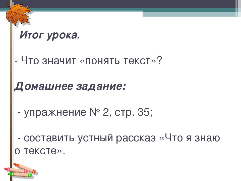 Итог урока. - Что значит «понять текст»? Домашнее задание: - упражнение № 2,...