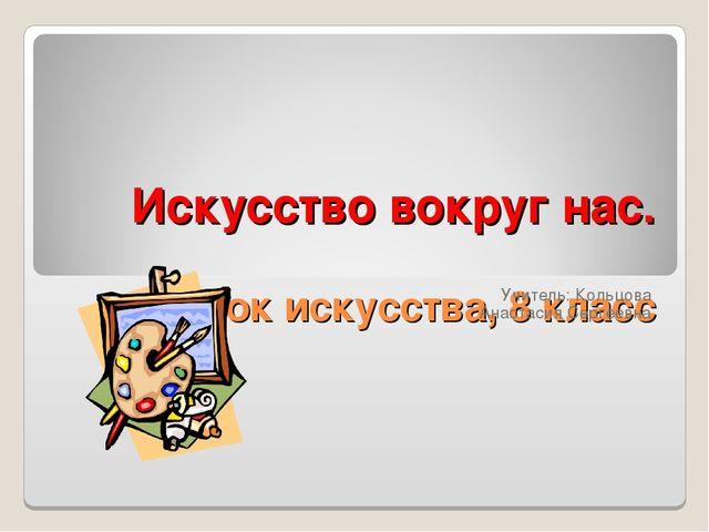 Искусство вокруг нас. Урок искусства, 8 класс Учитель: Кольцова Анастасия Сер...
