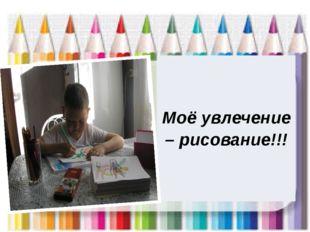 Моёувлечение – рисование!!!