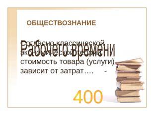 ОБЩЕСТВОЗНАНИЕ Согласно классической экономической теории стоимость товара (у