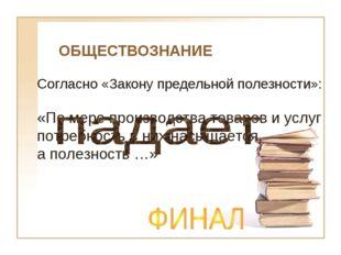 ОБЩЕСТВОЗНАНИЕ Согласно «Закону предельной полезности»: «По мере производства