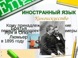 Кому принадлежит изобретение первого кинопроектора и кинокамеры в 1895 году