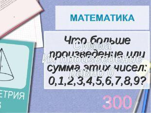 Что больше произведение или сумма этих чисел: 0,1,2,3,4,5,6,7,8,9?