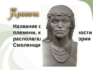 ИСТОРИЯ Название славянского племени, которое в древности располагалось на те