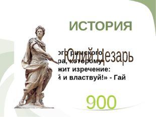 ИСТОРИЯ Имя первого римского императора, которому принадлежит изречение: «Раз