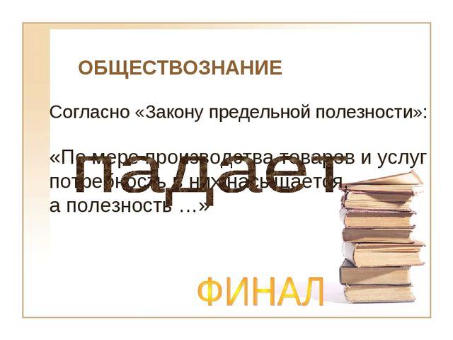 ОБЩЕСТВОЗНАНИЕ Согласно «Закону предельной полезности»: «По мере производства...