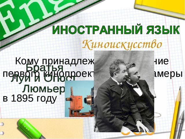 Кому принадлежит изобретение первого кинопроектора и кинокамеры в 1895 году...