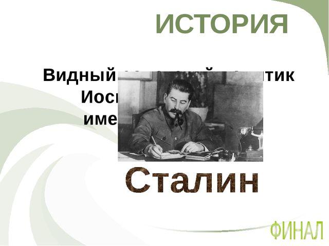 ИСТОРИЯ Видный советский политик Иосиф Джугашвили имел псевдоним …