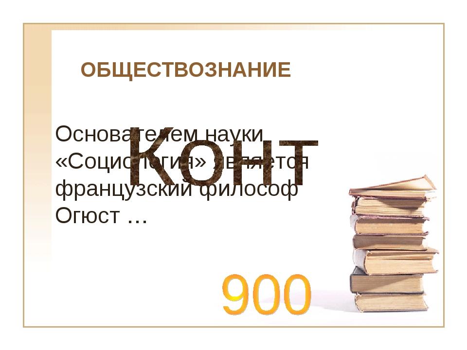 ОБЩЕСТВОЗНАНИЕ Основателем науки «Социология» является французский философ Ог...