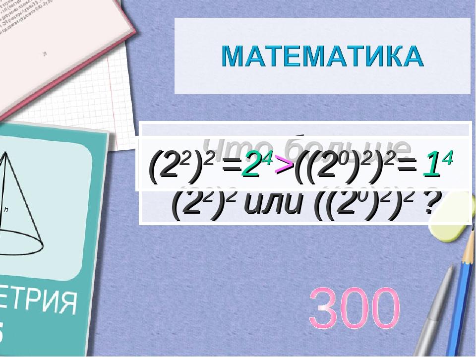 Что больше (22)2 или ((20)2)2 ? (22)2 =24>((20)2)2= 14