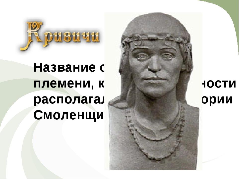 ИСТОРИЯ Название славянского племени, которое в древности располагалось на те...