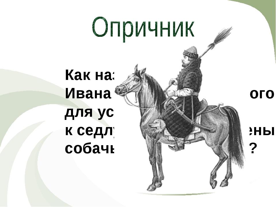 ИСТОРИЯ Как назывался воин Ивана Грозного, у которого для устрашения врагов к...