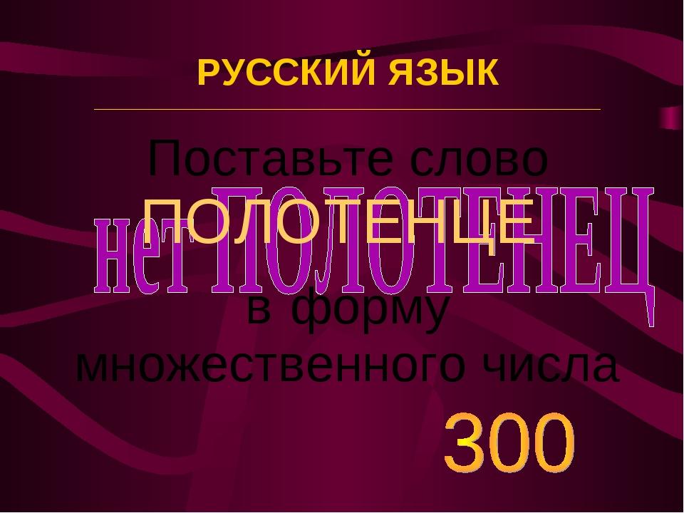 Поставьте слово ПОЛОТЕНЦЕ в форму множественного числа РУССКИЙ ЯЗЫК _________...