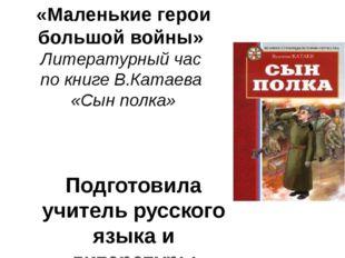 «Маленькие герои большой войны» Литературный час по книге В.Катаева «Сын полк