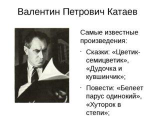 Валентин Петрович Катаев Самые известные произведения: Сказки: «Цветик-семицв