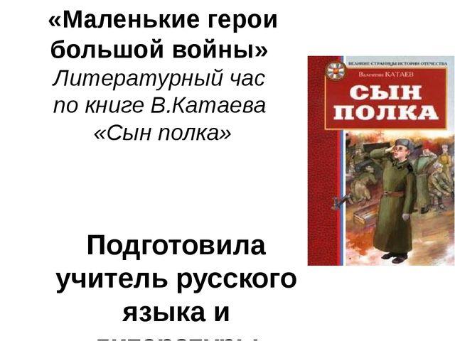 «Маленькие герои большой войны» Литературный час по книге В.Катаева «Сын полк...
