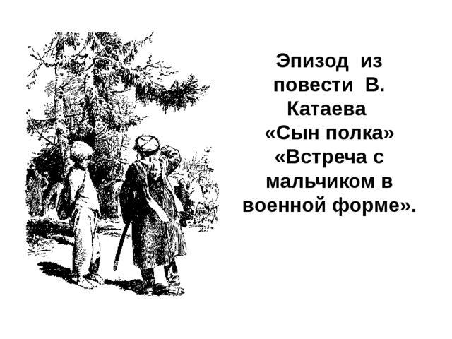 Эпизод из повести В. Катаева «Сын полка» «Встреча с мальчиком в военной форме».