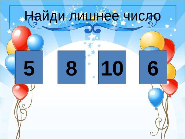 5 8 10 6 Найди лишнее число