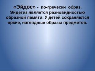 «Эйдос» - по-гречески образ. Эйдетиз является разновидностью образной памяти.