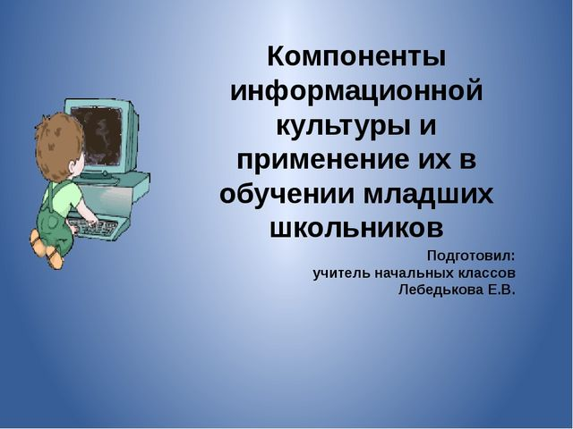 Компоненты информационной культуры и применение их в обучении младших школьни...